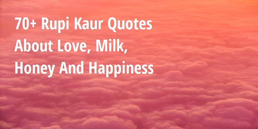 70+ Rupi Kaur Quotes About Love, Milk, Honey And Happiness