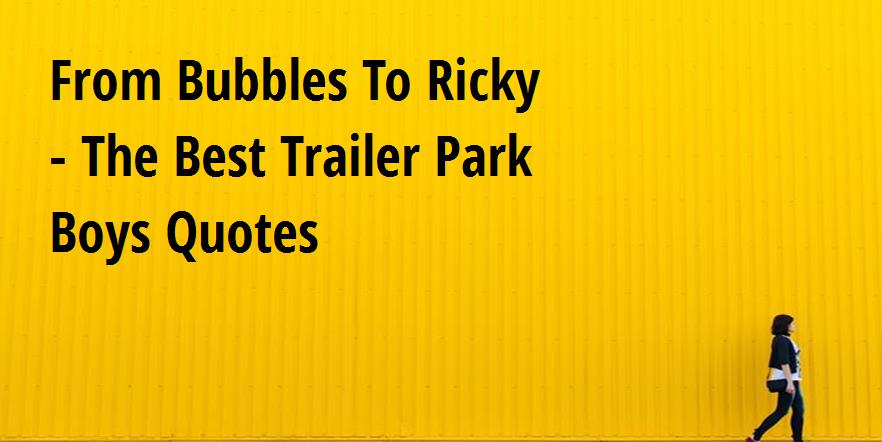 From Bubbles To Ricky The Best Trailer Park Boys Quotes Big Hive