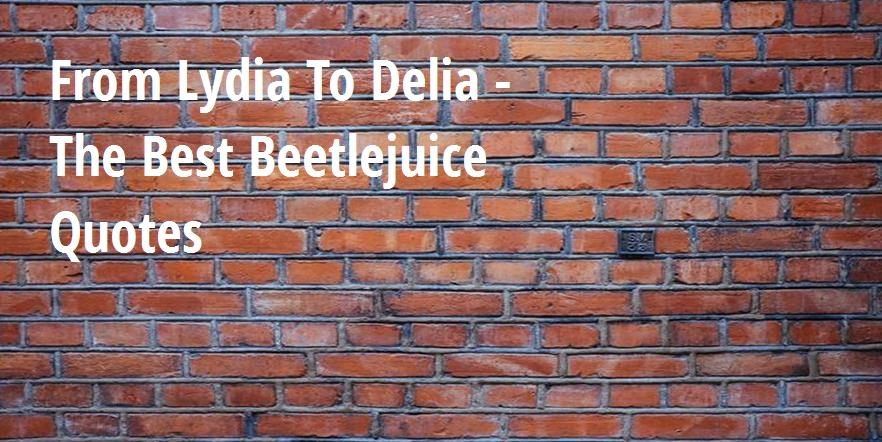 From Lydia To Delia The Best Beetlejuice Quotes Big Hive Mind