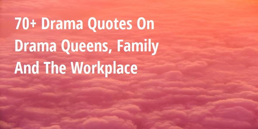 70+ Drama Quotes On Drama Queens, Family And The Workplace ...