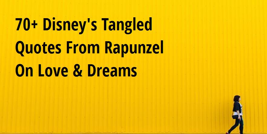 70 Disney S Tangled Quotes From Rapunzel On Love Dreams Big Hive Mind